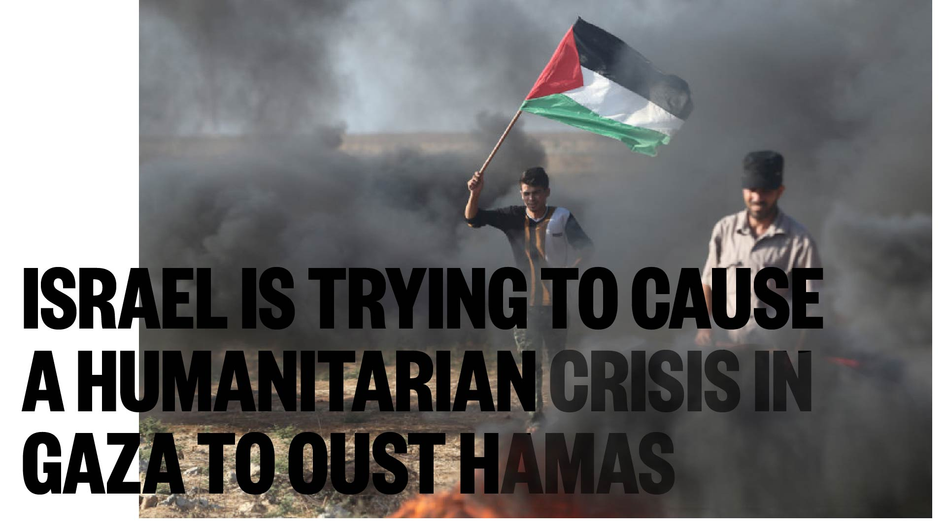 Israel is trying to cause a humanitarian crisis in Gaza to oust Hamas